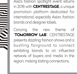 """Asia's fashion spotlight event returns in 2018 with CENTRESTAGE, a unique promotion platform dedicated for international, especially Asian, fashion brands and designer labels.  Carrying the new theme of """"TOMORROW LAB"""", CENTRESTAGE presents dazzling fashion shows and a bustling fairground to connect exhibiting brands to an influential network of buyers and media in the region, making lasting connections."""