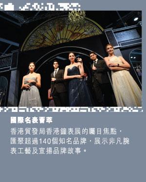 國際名表薈萃: 「國際名表薈萃」是香港貿發局香港鐘表展的矚目焦點,匯聚約150個知名品牌,展示非凡腕表工藝及宣揚品牌故事。